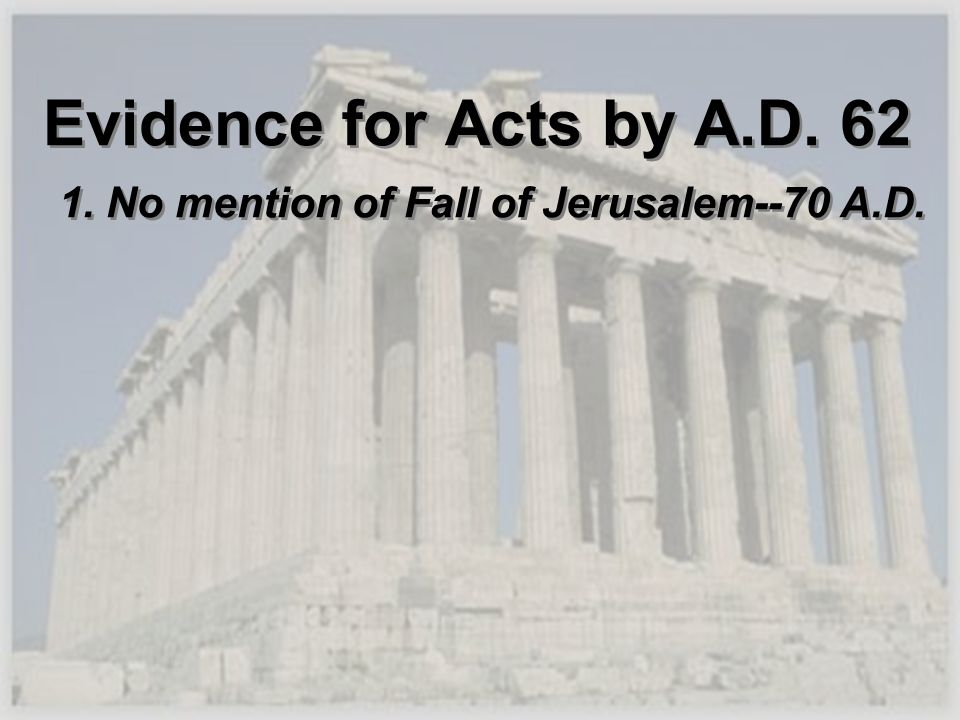 Evidence for Acts by A.D. 62 1. No mention of Fall of Jerusalem--70 A.D.