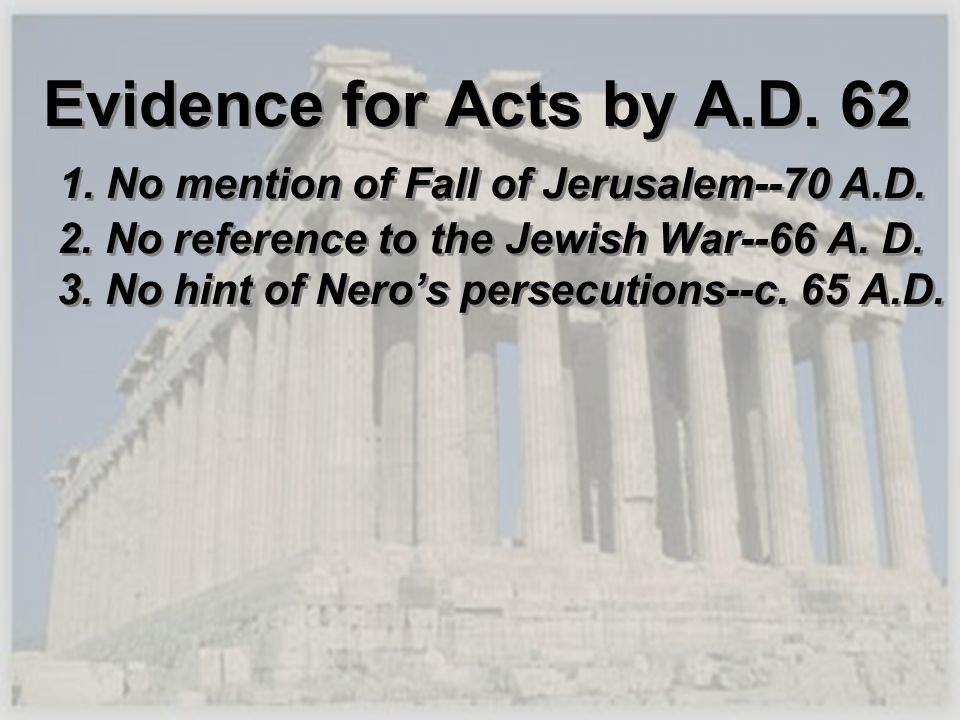 Evidence for Acts by A.D. 62 1. No mention of Fall of Jerusalem--70 A.D. 2. No reference to the Jewish War--66 A. D. 3. No hint of Neros persecutions-