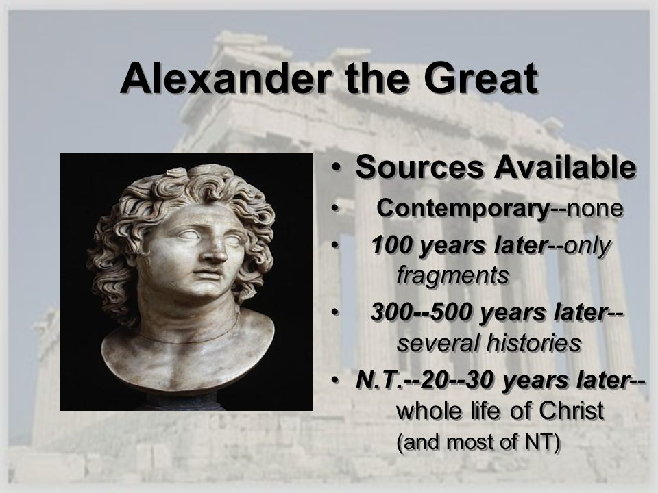 Alexander the Great Sources Available Contemporary--none 100 years later--only fragments 300--500 years later-- several histories N.T.--20--30 years l