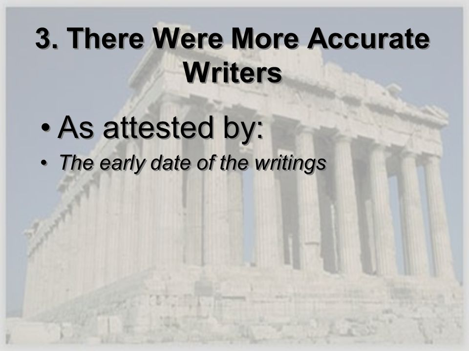 3. There Were More Accurate Writers As attested by: The early date of the writings As attested by: The early date of the writings