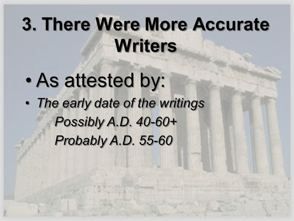 3. There Were More Accurate Writers As attested by: The early date of the writings Possibly A.D. 40-60+ Probably A.D. 55-60 As attested by: The early