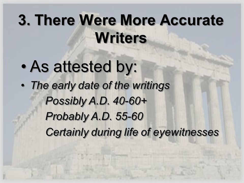 3. There Were More Accurate Writers As attested by: The early date of the writings Possibly A.D. 40-60+ Probably A.D. 55-60 Certainly during life of e