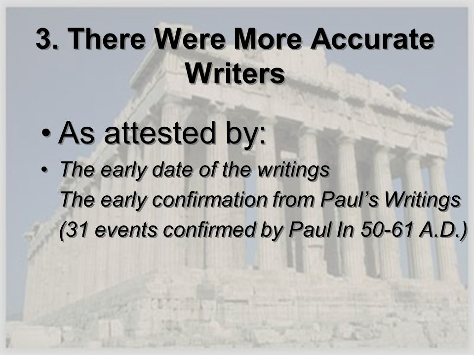 3. There Were More Accurate Writers As attested by: The early date of the writings The early confirmation from Pauls Writings (31 events confirmed by