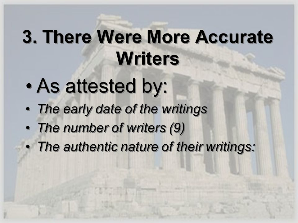 3. There Were More Accurate Writers As attested by: The early date of the writings The number of writers (9) The authentic nature of their writings: A