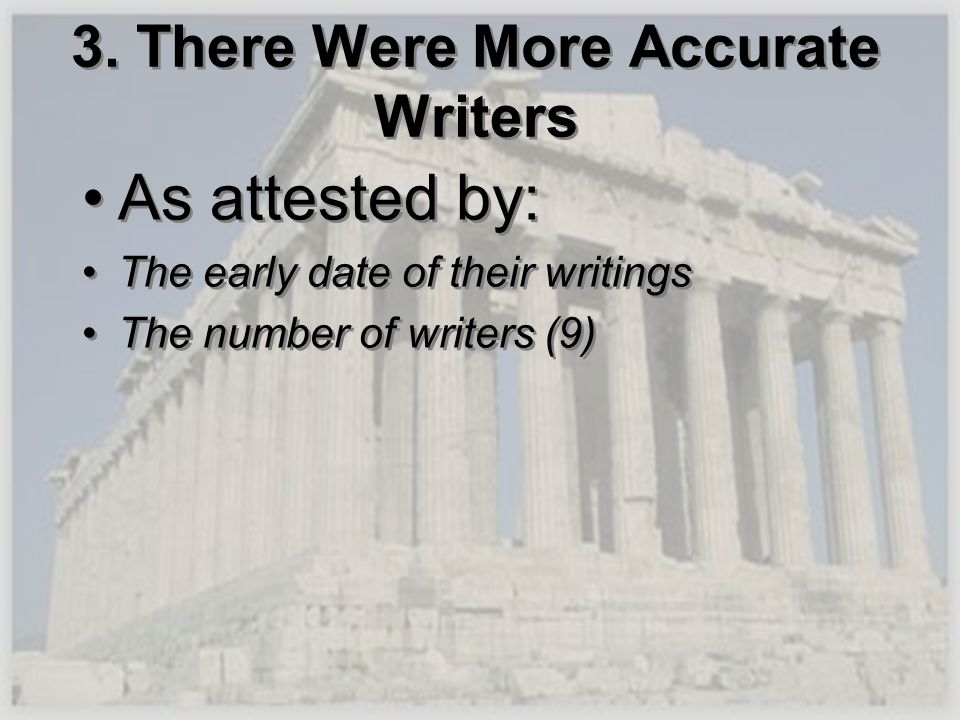 3. There Were More Accurate Writers As attested by: The early date of their writings The number of writers (9) As attested by: The early date of their