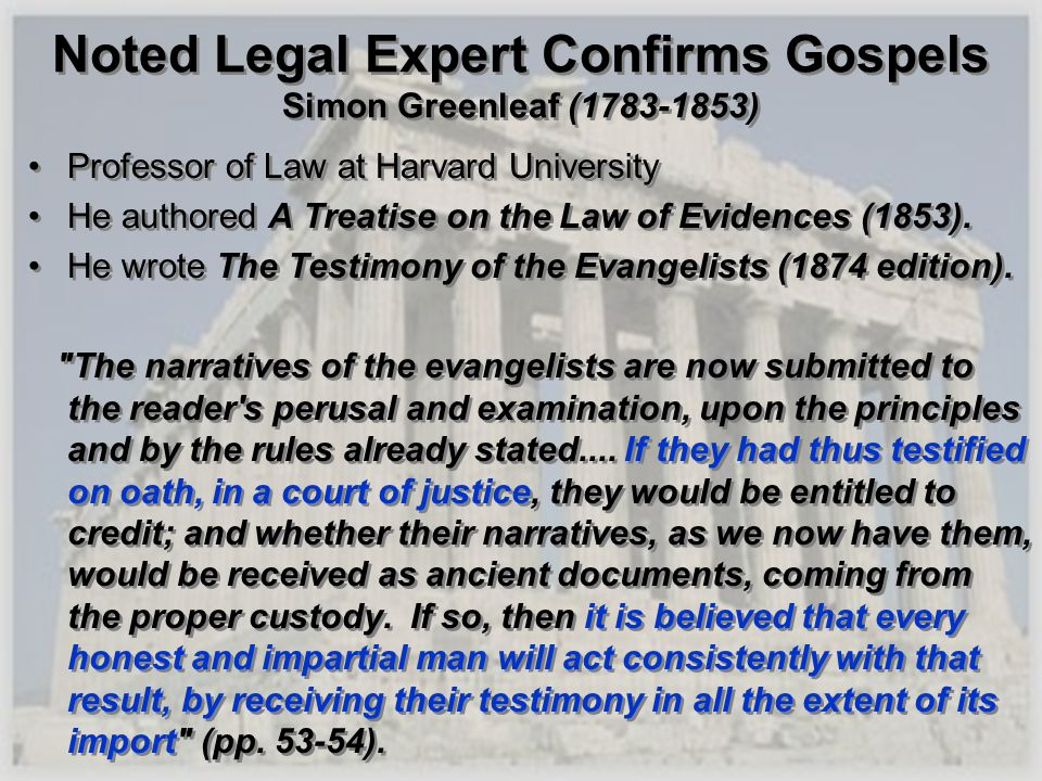 Noted Legal Expert Confirms Gospels Simon Greenleaf (1783-1853) Professor of Law at Harvard University He authored A Treatise on the Law of Evidences