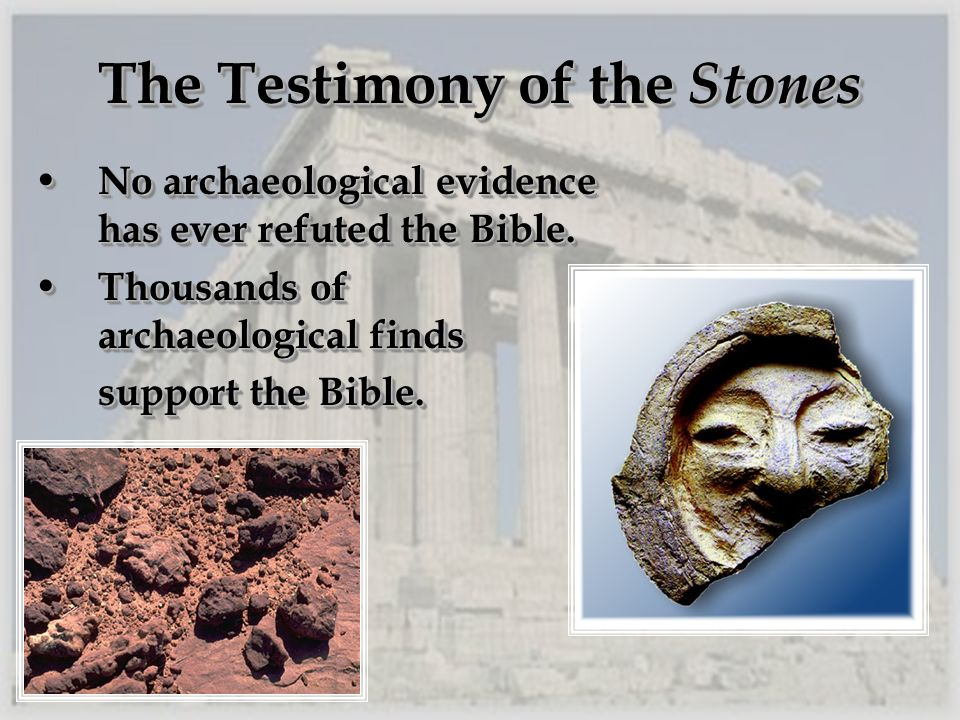 The Testimony of the Stones No archaeological evidence has ever refuted the Bible. No archaeological evidence has ever refuted the Bible. Thousands of
