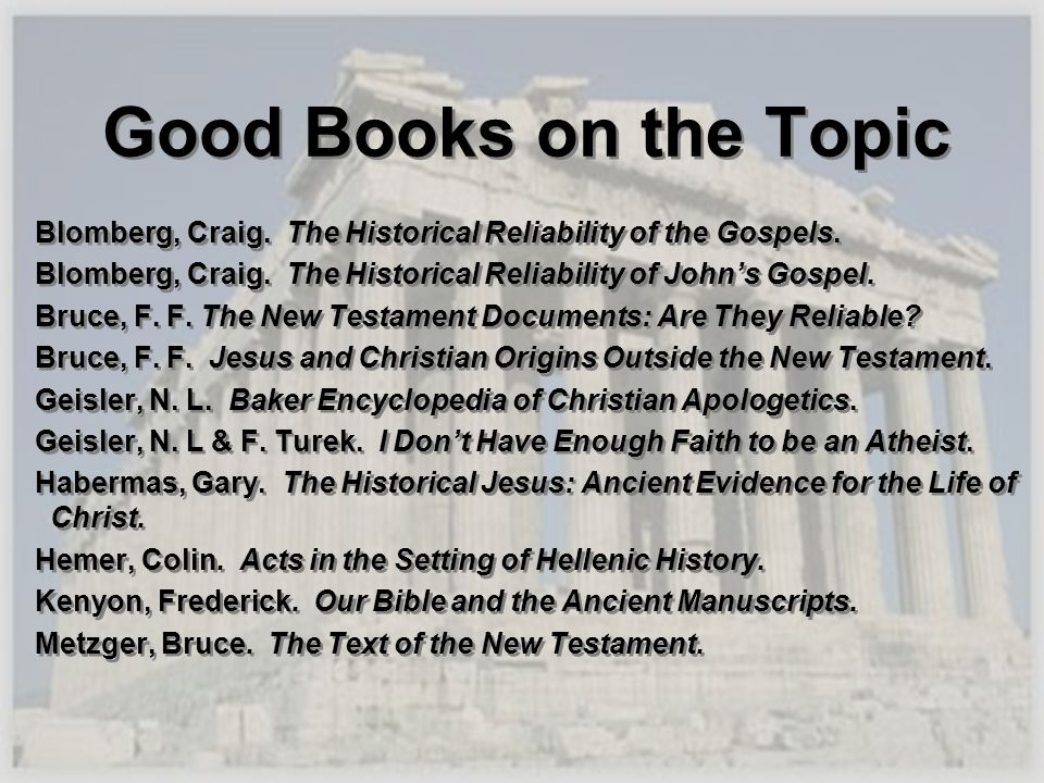 Good Books on the Topic Blomberg, Craig. The Historical Reliability of the Gospels. Blomberg, Craig. The Historical Reliability of Johns Gospel. Bruce