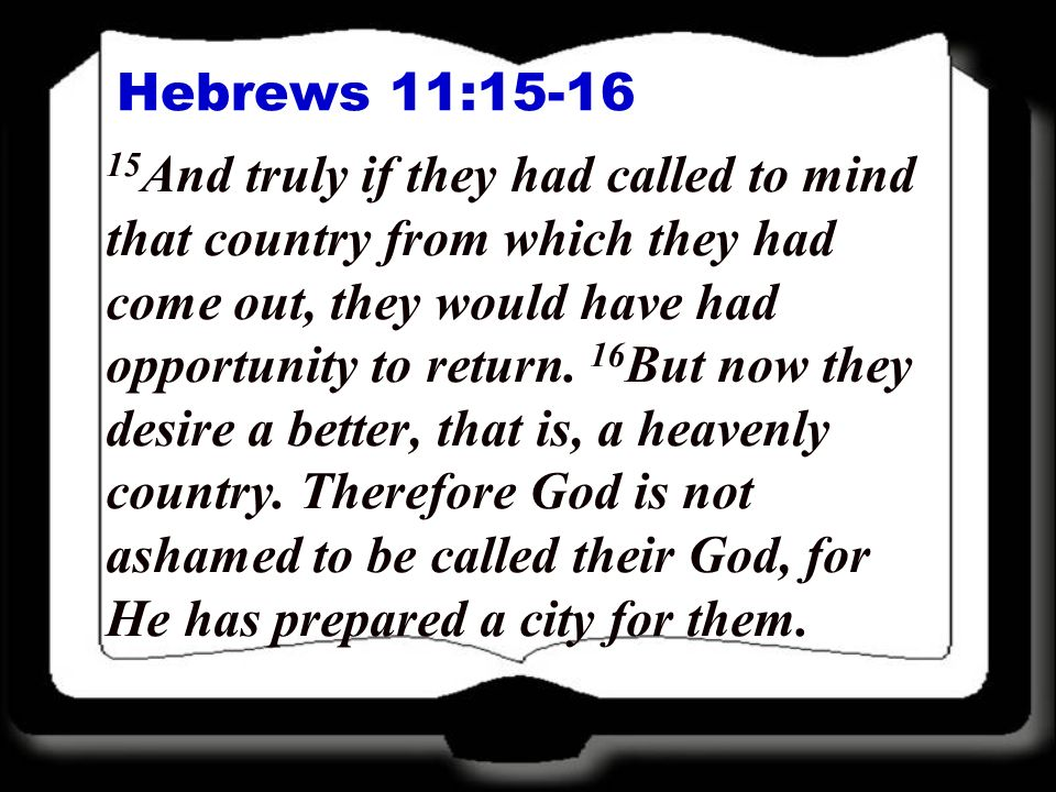 Hebrews 11:15-16 15 And truly if they had called to mind that country from which they had come out, they would have had opportunity to return. 16 But