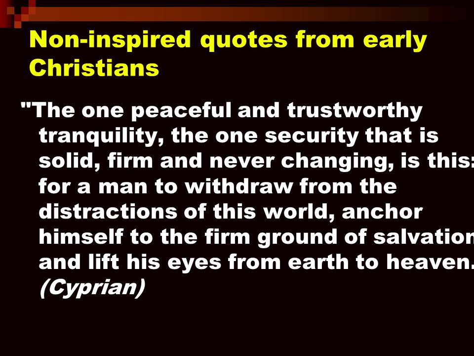 Non-inspired quotes from early Christians The one peaceful and trustworthy tranquility, the one security that is solid, firm and never changing, is this: for a man to withdraw from the distractions of this world, anchor himself to the firm ground of salvation, and lift his eyes from earth to heaven.