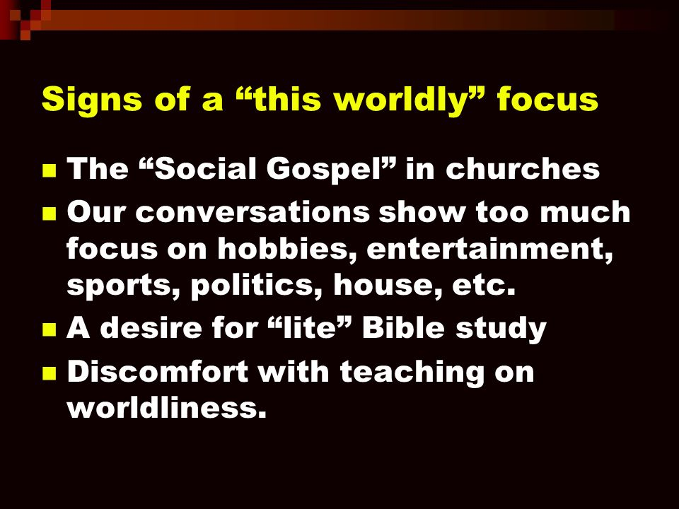 Signs of a this worldly focus The Social Gospel in churches Our conversations show too much focus on hobbies, entertainment, sports, politics, house, etc.