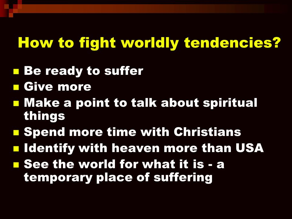 How to fight worldly tendencies? Be ready to suffer Give more Make a point to talk about spiritual things Spend more time with Christians Identify wit
