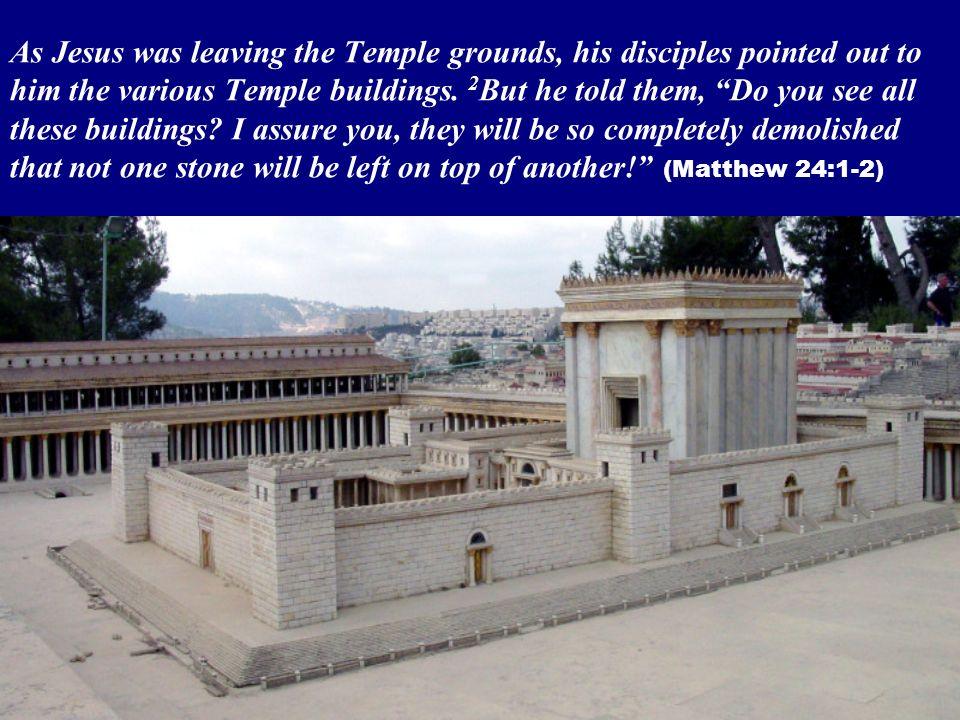 As Jesus was leaving the Temple grounds, his disciples pointed out to him the various Temple buildings. 2 But he told them, Do you see all these build