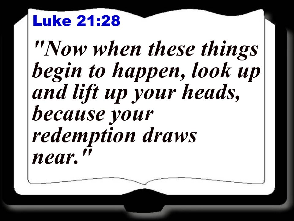 Luke 21:28 Now when these things begin to happen, look up and lift up your heads, because your redemption draws near.
