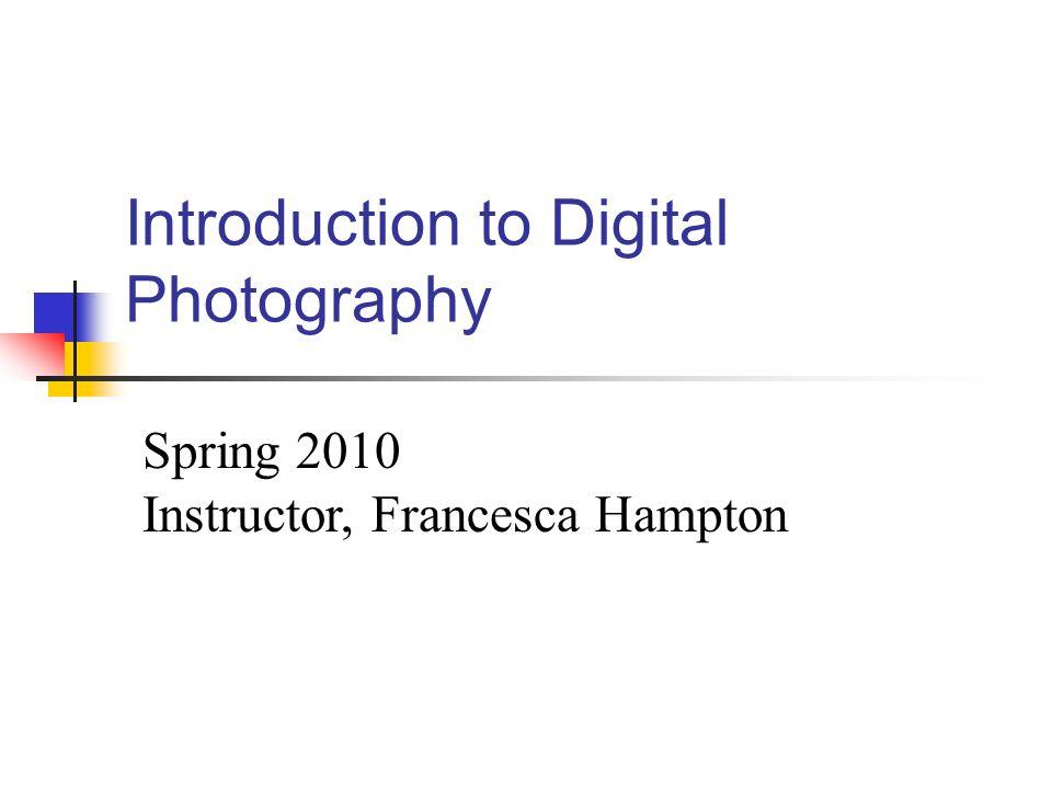 Introduction to Digital Photography Spring 2010 Instructor, Francesca Hampton