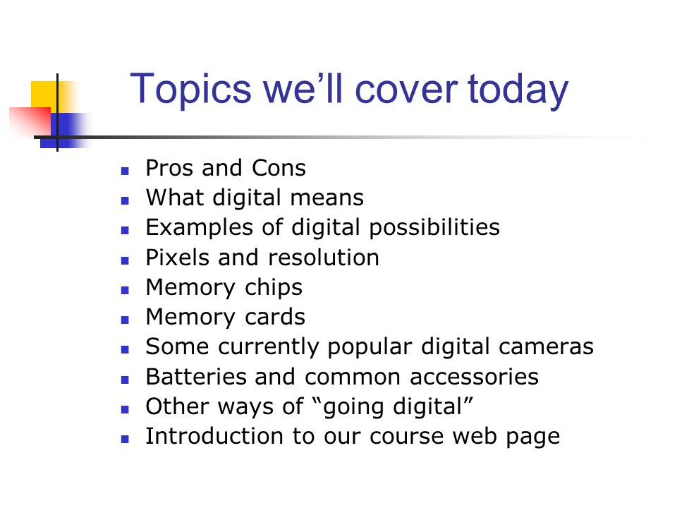 Topics well cover today Pros and Cons What digital means Examples of digital possibilities Pixels and resolution Memory chips Memory cards Some currently popular digital cameras Batteries and common accessories Other ways of going digital Introduction to our course web page