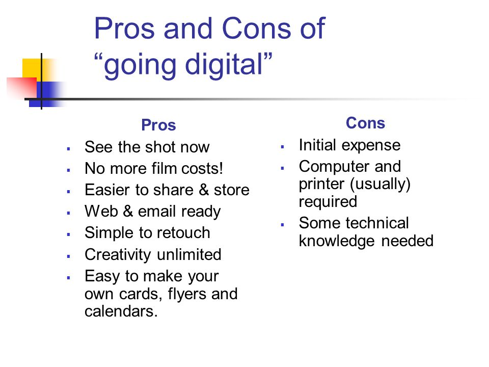 Pros and Cons of going digital Pros See the shot now No more film costs.
