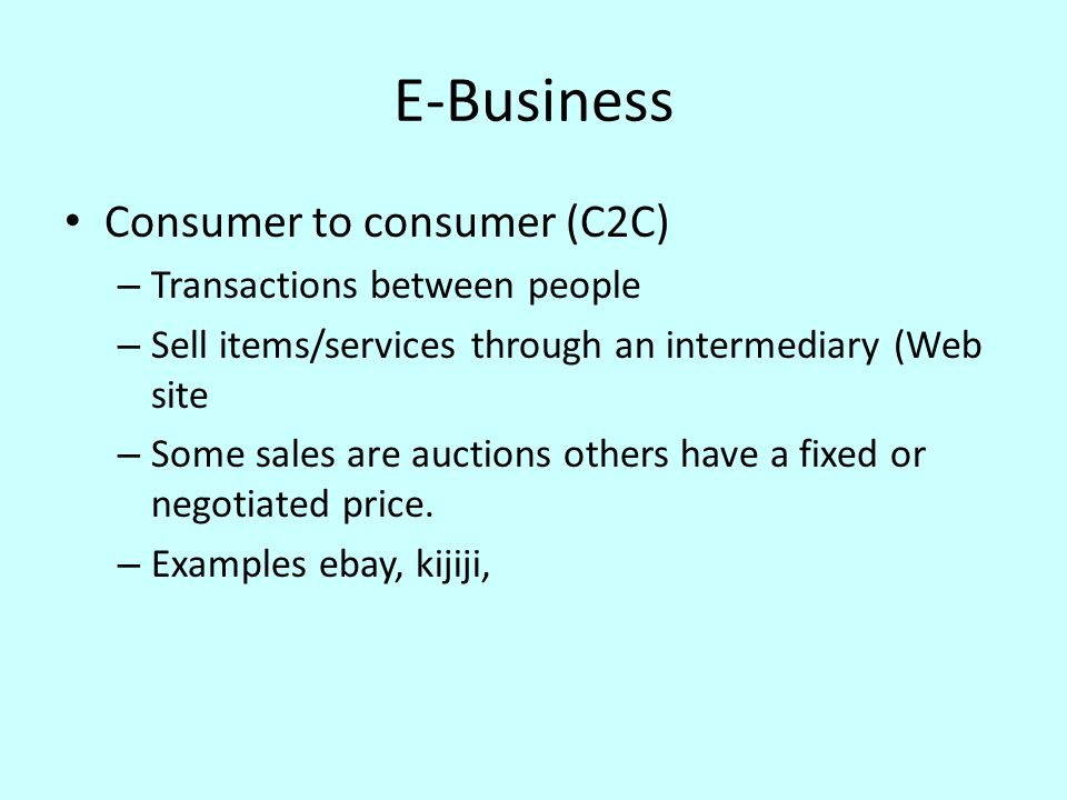 E-Business Consumer to consumer (C2C) – Transactions between people – Sell items/services through an intermediary (Web site – Some sales are auctions