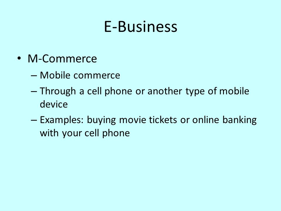E-Business M-Commerce – Mobile commerce – Through a cell phone or another type of mobile device – Examples: buying movie tickets or online banking wit