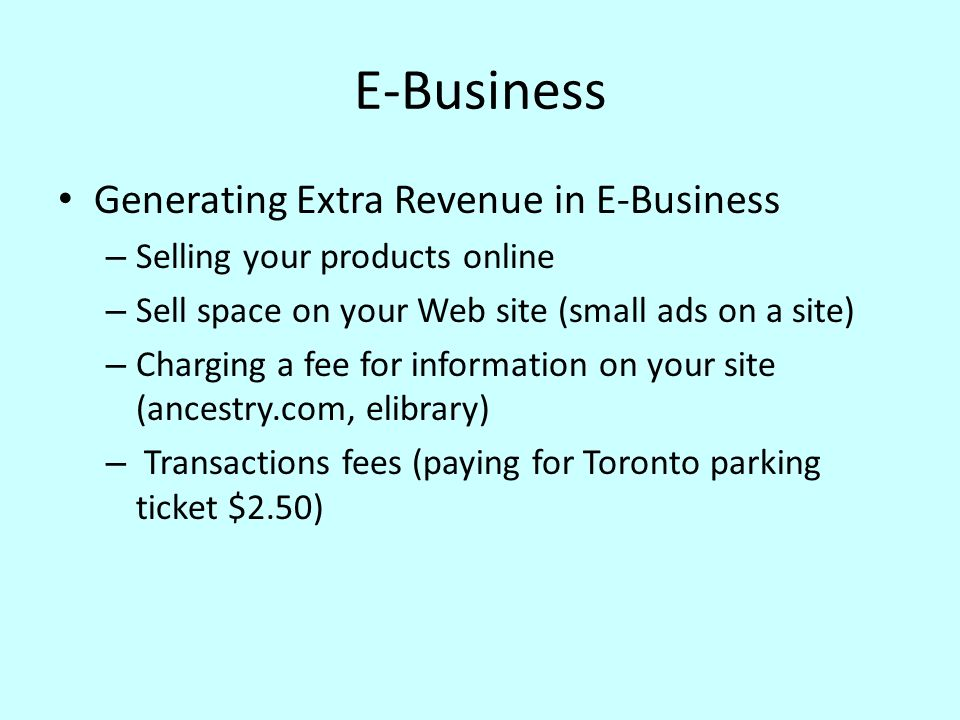 E-Business Generating Extra Revenue in E-Business – Selling your products online – Sell space on your Web site (small ads on a site) – Charging a fee