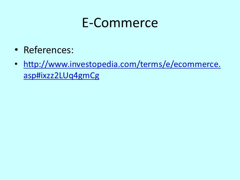 E-Commerce References: http://www.investopedia.com/terms/e/ecommerce. asp#ixzz2LUq4gmCg http://www.investopedia.com/terms/e/ecommerce. asp#ixzz2LUq4gm