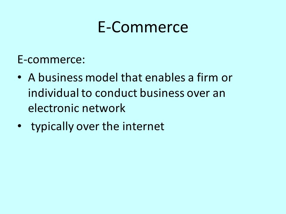 E-Commerce E-commerce: A business model that enables a firm or individual to conduct business over an electronic network typically over the internet