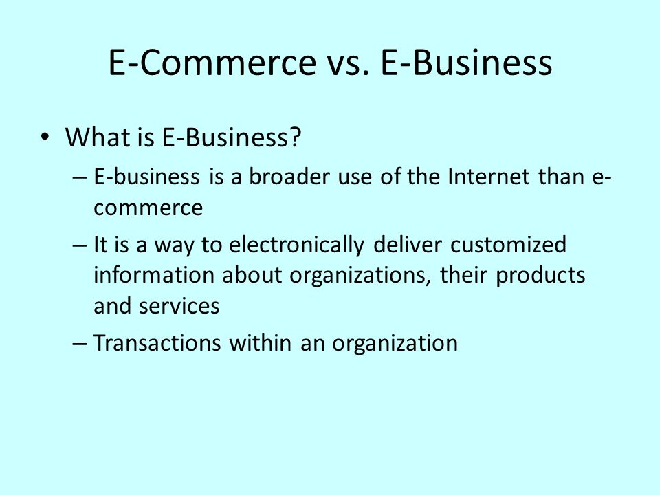 E-Commerce vs. E-Business What is E-Business? – E-business is a broader use of the Internet than e- commerce – It is a way to electronically deliver c