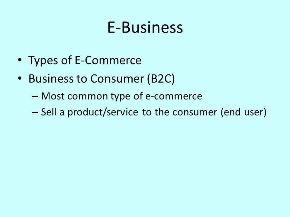 E-Business Types of E-Commerce Business to Consumer (B2C) – Most common type of e-commerce – Sell a product/service to the consumer (end user)