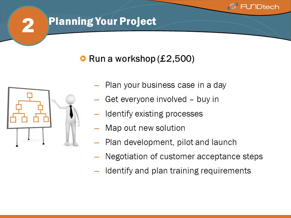 Step 2: Planning Your Project Run a workshop (£2,500) – Plan your business case in a day – Get everyone involved – buy in – Identify existing processes – Map out new solution – Plan development, pilot and launch – Negotiation of customer acceptance steps – Identify and plan training requirements 2