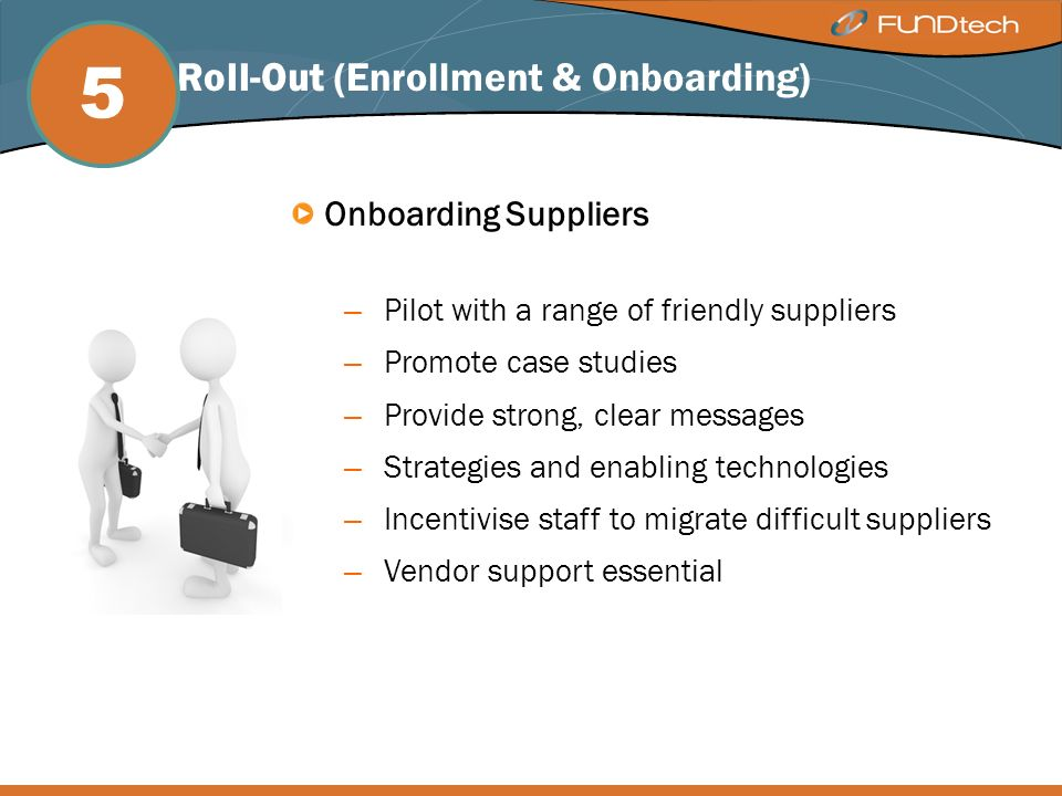 Onboarding Suppliers – Pilot with a range of friendly suppliers – Promote case studies – Provide strong, clear messages – Strategies and enabling technologies – Incentivise staff to migrate difficult suppliers – Vendor support essential 5