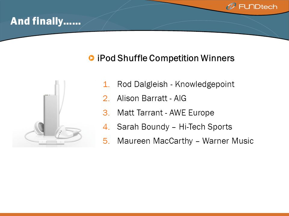 And finally…… iPod Shuffle Competition Winners 1.Rod Dalgleish - Knowledgepoint 2.Alison Barratt - AIG 3.Matt Tarrant - AWE Europe 4.Sarah Boundy – Hi-Tech Sports 5.Maureen MacCarthy – Warner Music