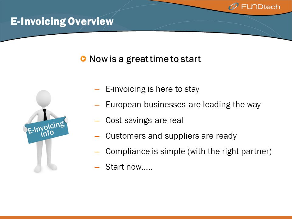 E-Invoicing Overview Now is a great time to start – E-invoicing is here to stay – European businesses are leading the way – Cost savings are real – Customers and suppliers are ready – Compliance is simple (with the right partner) – Start now…..