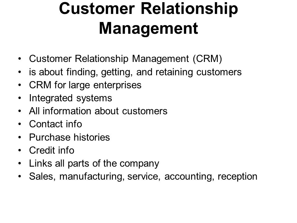 Customer Relationship Management Customer Relationship Management (CRM) is about finding, getting, and retaining customers CRM for large enterprises Integrated systems All information about customers Contact info Purchase histories Credit info Links all parts of the company Sales, manufacturing, service, accounting, reception