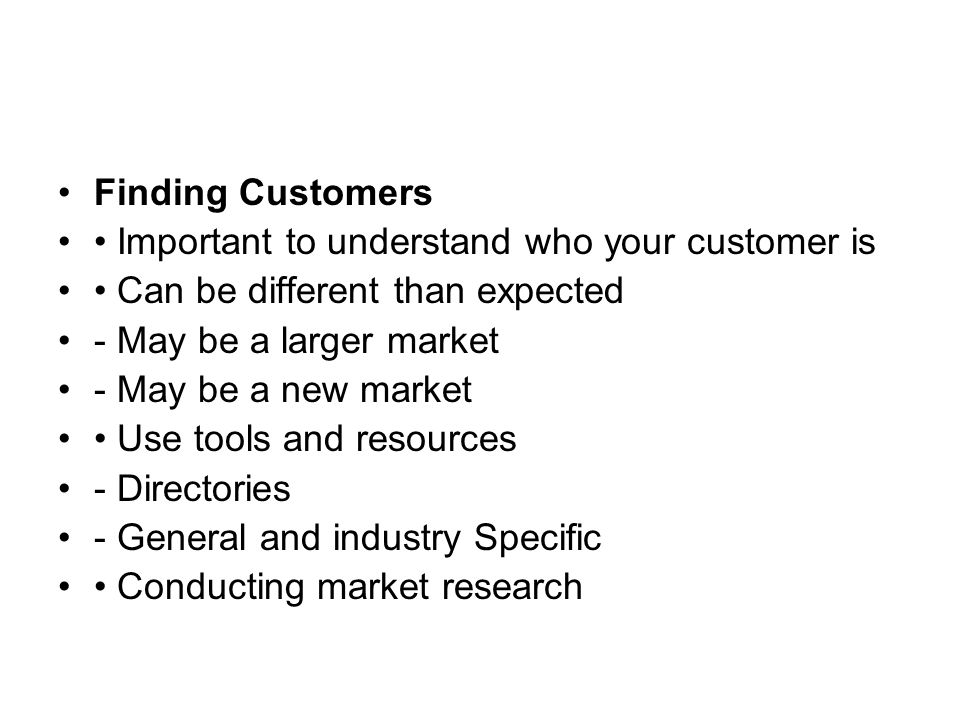 Finding Customers Important to understand who your customer is Can be different than expected - May be a larger market - May be a new market Use tools and resources - Directories - General and industry Specific Conducting market research