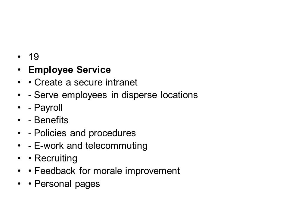 19 Employee Service Create a secure intranet - Serve employees in disperse locations - Payroll - Benefits - Policies and procedures - E-work and telecommuting Recruiting Feedback for morale improvement Personal pages