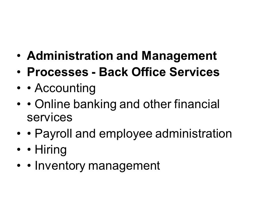 Administration and Management Processes - Back Office Services Accounting Online banking and other financial services Payroll and employee administration Hiring Inventory management