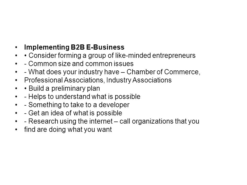 Implementing B2B E-Business Consider forming a group of like-minded entrepreneurs - Common size and common issues - What does your industry have – Chamber of Commerce, Professional Associations, Industry Associations Build a preliminary plan - Helps to understand what is possible - Something to take to a developer - Get an idea of what is possible - Research using the internet – call organizations that you find are doing what you want