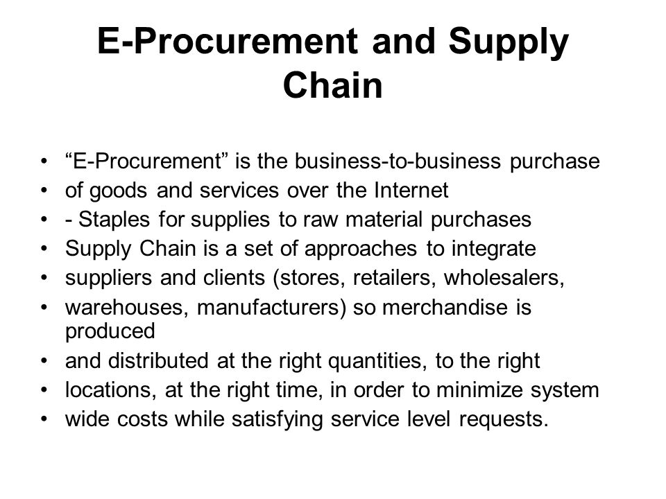 E-Procurement and Supply Chain E-Procurement is the business-to-business purchase of goods and services over the Internet - Staples for supplies to raw material purchases Supply Chain is a set of approaches to integrate suppliers and clients (stores, retailers, wholesalers, warehouses, manufacturers) so merchandise is produced and distributed at the right quantities, to the right locations, at the right time, in order to minimize system wide costs while satisfying service level requests.