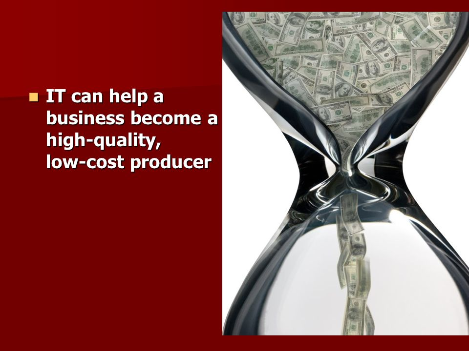 IT can help a business become a high-quality, low-cost producer IT can help a business become a high-quality, low-cost producer