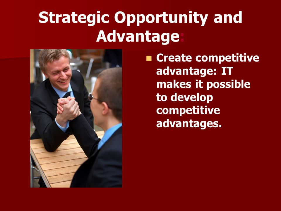 Strategic Opportunity and Advantage: Create competitive advantage: IT makes it possible to develop competitive advantages.