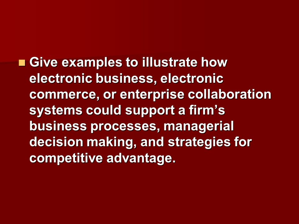 Give examples to illustrate how electronic business, electronic commerce, or enterprise collaboration systems could support a firms business processes
