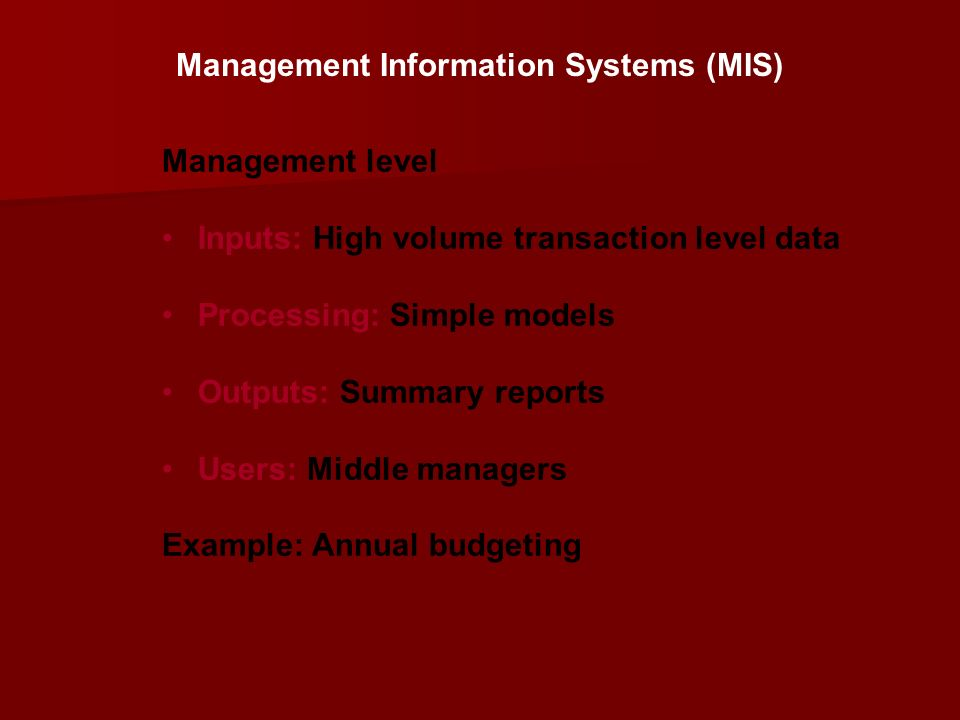 Management level Inputs: High volume transaction level data Processing: Simple models Outputs: Summary reports Users: Middle managers Example: Annual