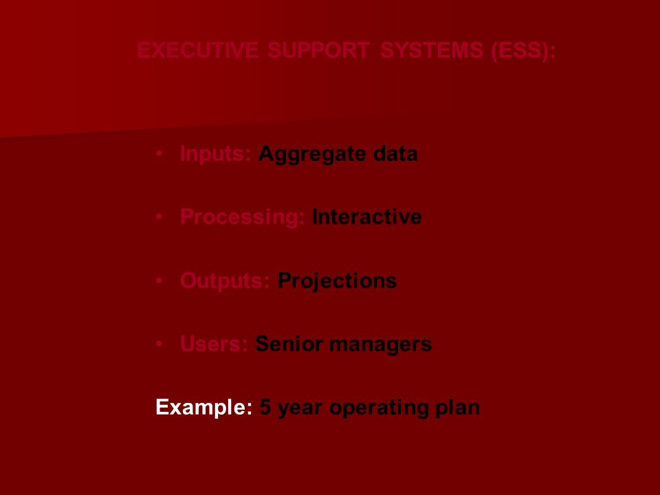 EXECUTIVE SUPPORT SYSTEMS (ESS): Inputs: Aggregate data Processing: Interactive Outputs: Projections Users: Senior managers Example: 5 year operating