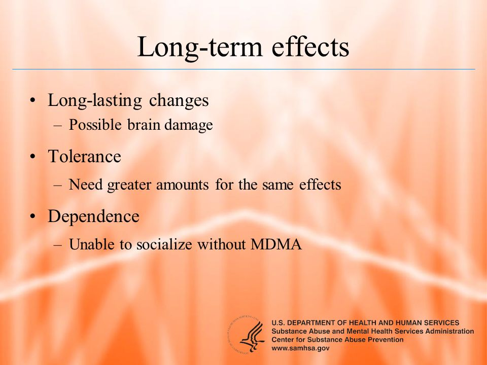 Long-term effects Long-lasting changes –Possible brain damage Tolerance –Need greater amounts for the same effects Dependence –Unable to socialize wit
