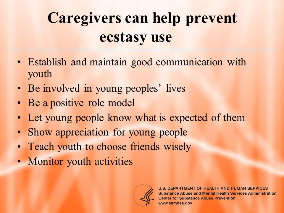 Caregivers can help prevent ecstasy use Establish and maintain good communication with youth Be involved in young peoples lives Be a positive role mod