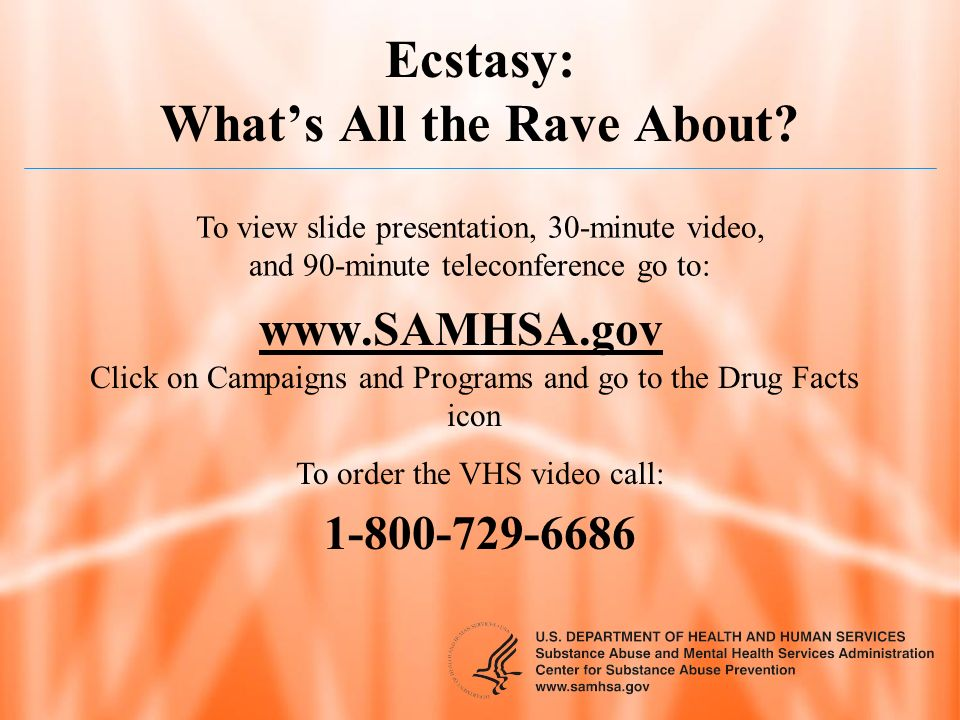 Ecstasy: Whats All the Rave About? www.SAMHSA.gov Click on Campaigns and Programs and go to the Drug Facts icon To order the VHS video call: 1-800-729