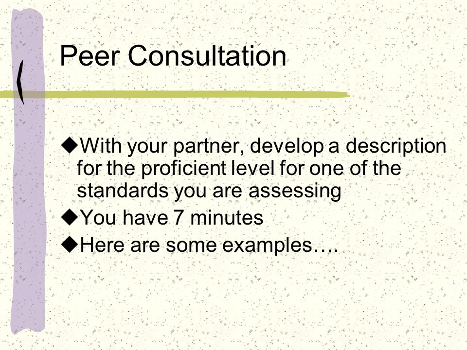 Peer Consultation With your partner, develop a description for the proficient level for one of the standards you are assessing You have 7 minutes Here