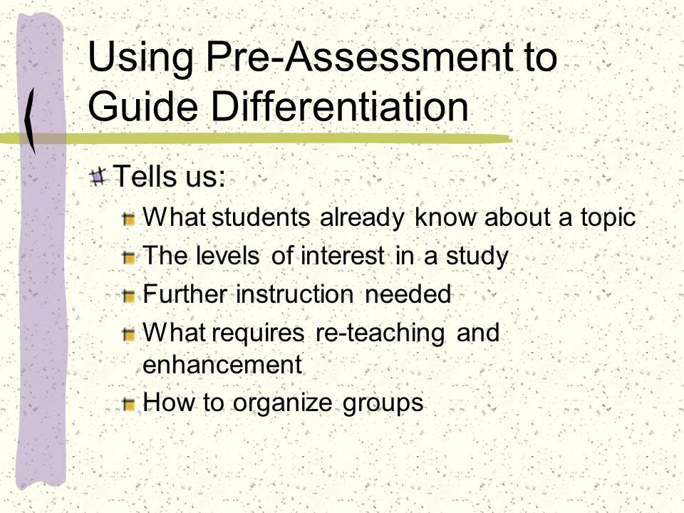 Using Pre-Assessment to Guide Differentiation Tells us: What students already know about a topic The levels of interest in a study Further instruction