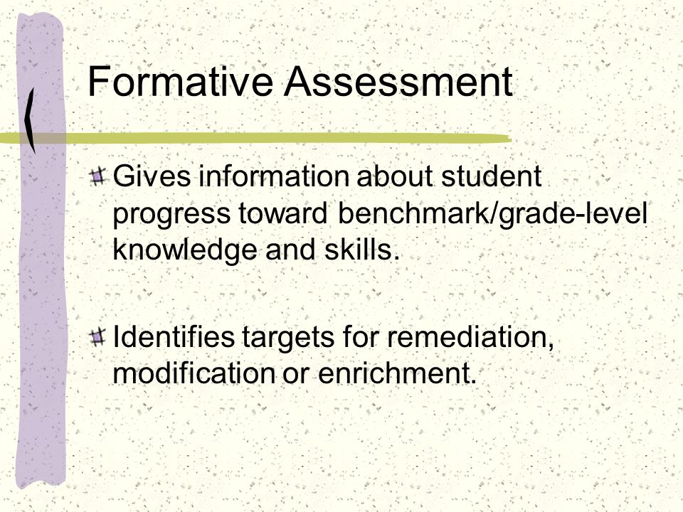 Formative Assessment Gives information about student progress toward benchmark/grade-level knowledge and skills. Identifies targets for remediation, m