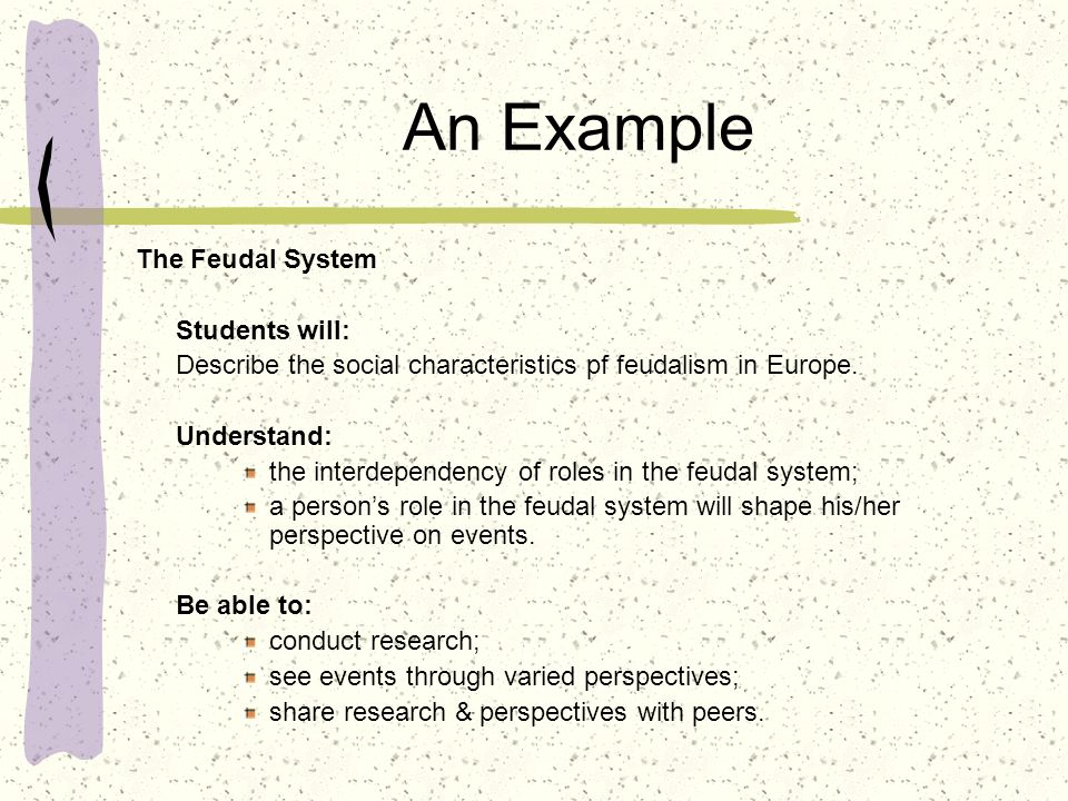 An Example The Feudal System Students will: Describe the social characteristics pf feudalism in Europe. Understand: the interdependency of roles in th